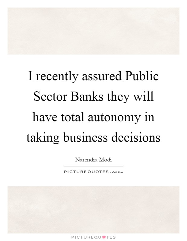 I recently assured Public Sector Banks they will have total autonomy in taking business decisions Picture Quote #1