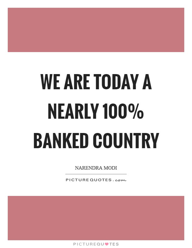 We are today a nearly 100% banked country Picture Quote #1