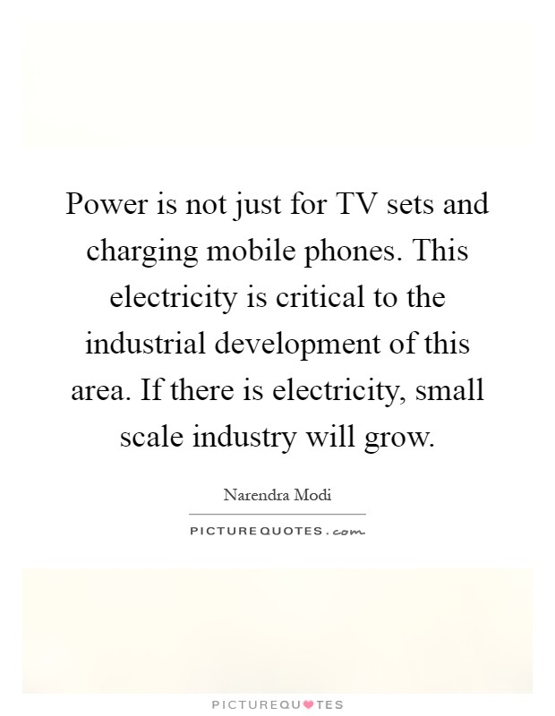 Power is not just for TV sets and charging mobile phones. This electricity is critical to the industrial development of this area. If there is electricity, small scale industry will grow Picture Quote #1