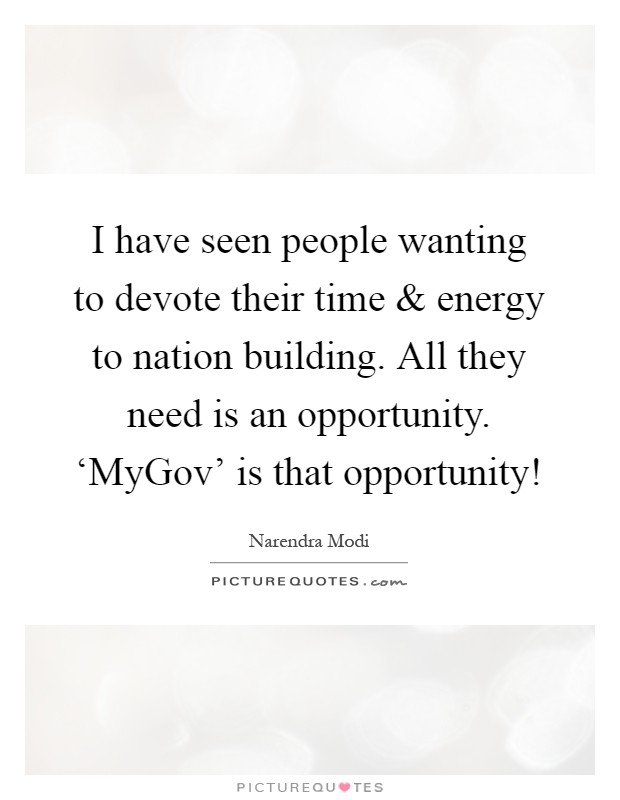 I have seen people wanting to devote their time and energy to nation building. All they need is an opportunity. 'MyGov' is that opportunity! Picture Quote #1