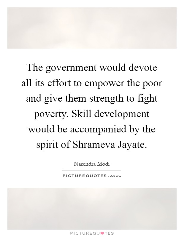 The government would devote all its effort to empower the poor and give them strength to fight poverty. Skill development would be accompanied by the spirit of Shrameva Jayate Picture Quote #1