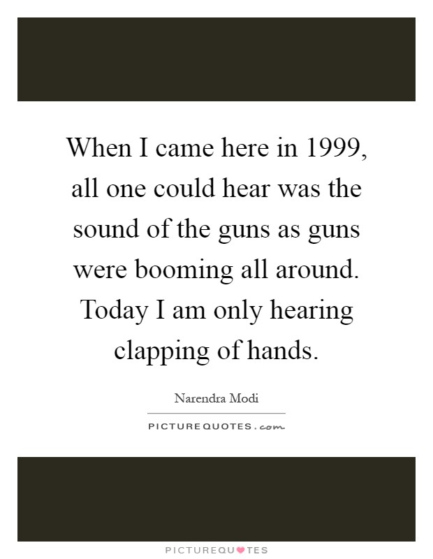 When I came here in 1999, all one could hear was the sound of the guns as guns were booming all around. Today I am only hearing clapping of hands Picture Quote #1