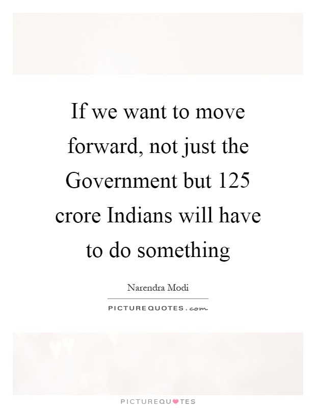 If we want to move forward, not just the Government but 125 crore Indians will have to do something Picture Quote #1