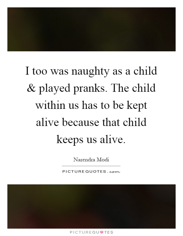 I too was naughty as a child and played pranks. The child within us has to be kept alive because that child keeps us alive Picture Quote #1