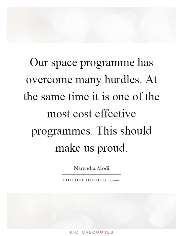 Our space programme has overcome many hurdles. At the same time it is one of the most cost effective programmes. This should make us proud Picture Quote #1