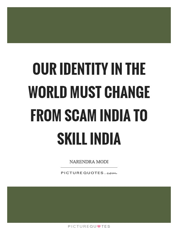 Our identity in the world must change from Scam India to Skill India Picture Quote #1