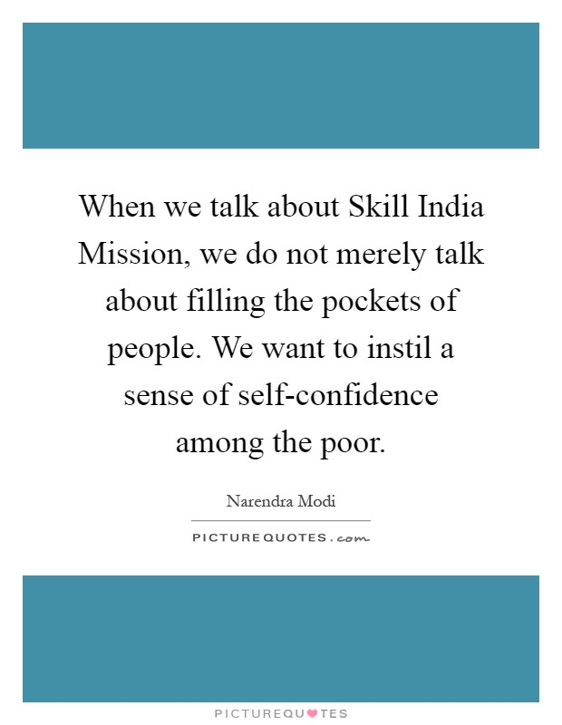 When we talk about Skill India Mission, we do not merely talk about filling the pockets of people. We want to instil a sense of self-confidence among the poor Picture Quote #1