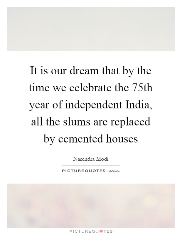 It is our dream that by the time we celebrate the 75th year of independent India, all the slums are replaced by cemented houses Picture Quote #1