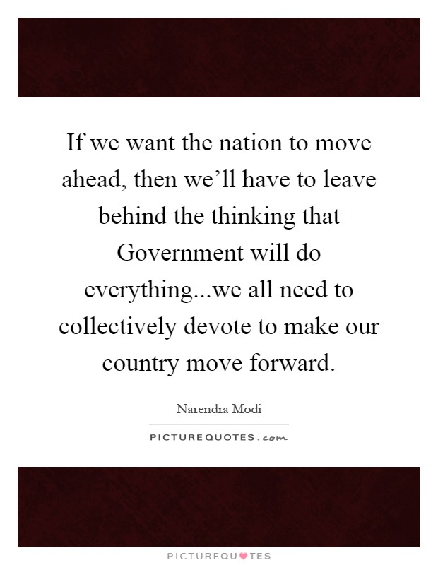 If we want the nation to move ahead, then we'll have to leave behind the thinking that Government will do everything...we all need to collectively devote to make our country move forward Picture Quote #1