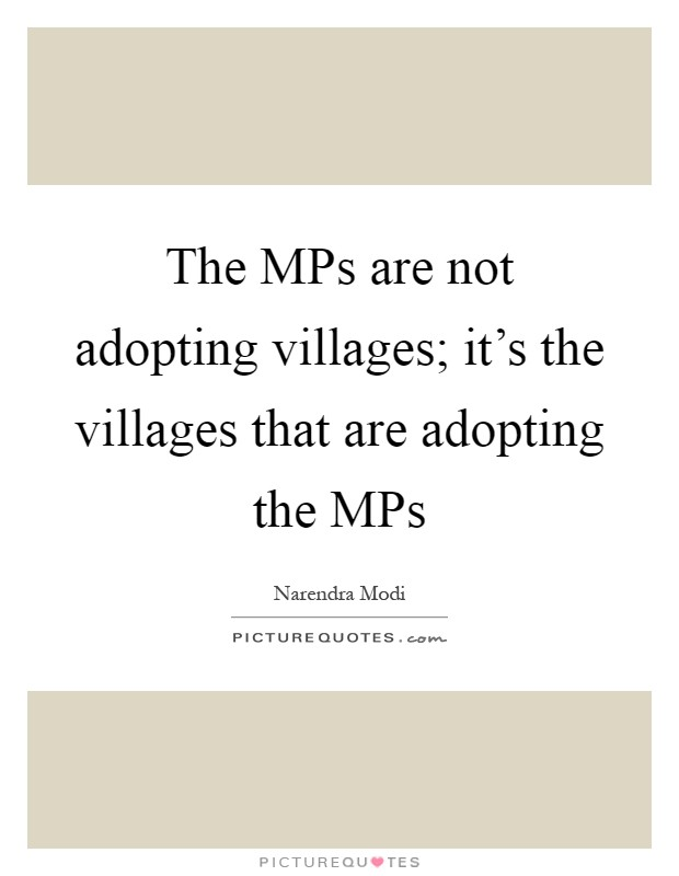 The MPs are not adopting villages; it's the villages that are adopting the MPs Picture Quote #1