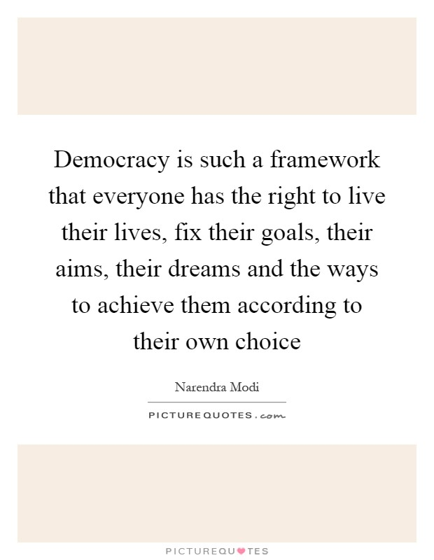 Democracy is such a framework that everyone has the right to live their lives, fix their goals, their aims, their dreams and the ways to achieve them according to their own choice Picture Quote #1