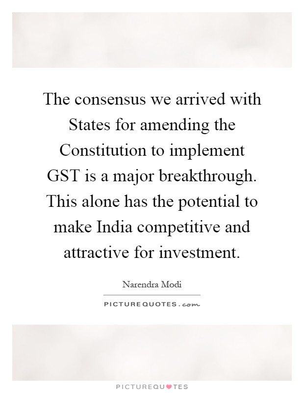 The consensus we arrived with States for amending the Constitution to implement GST is a major breakthrough. This alone has the potential to make India competitive and attractive for investment Picture Quote #1