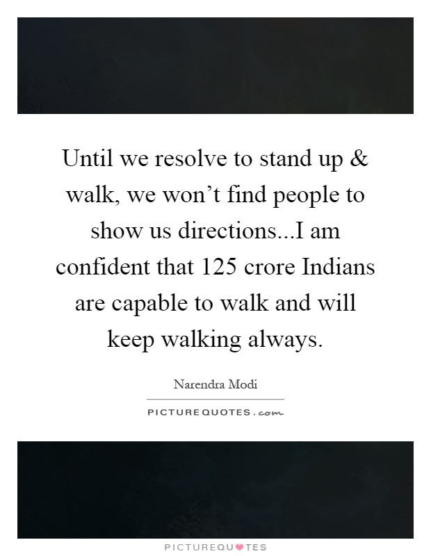 Until we resolve to stand up and walk, we won't find people to show us directions...I am confident that 125 crore Indians are capable to walk and will keep walking always Picture Quote #1