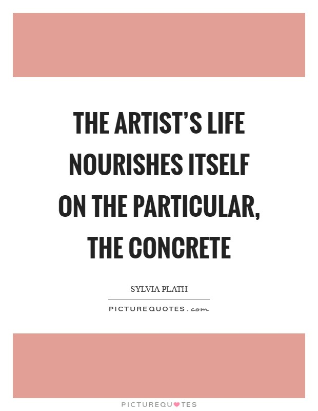 The artist's life nourishes itself on the particular, the concrete Picture Quote #1