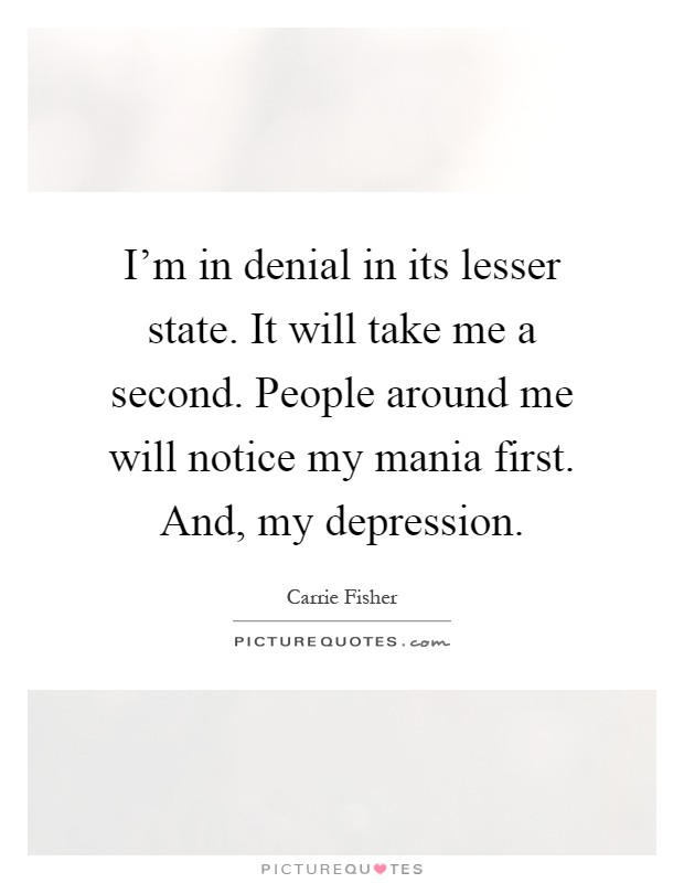 I'm in denial in its lesser state. It will take me a second. People around me will notice my mania first. And, my depression Picture Quote #1