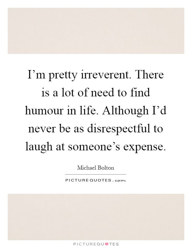 I'm pretty irreverent. There is a lot of need to find humour in life. Although I'd never be as disrespectful to laugh at someone's expense Picture Quote #1