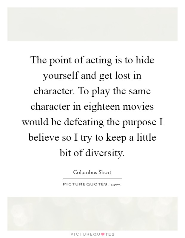 The point of acting is to hide yourself and get lost in character. To play the same character in eighteen movies would be defeating the purpose I believe so I try to keep a little bit of diversity Picture Quote #1