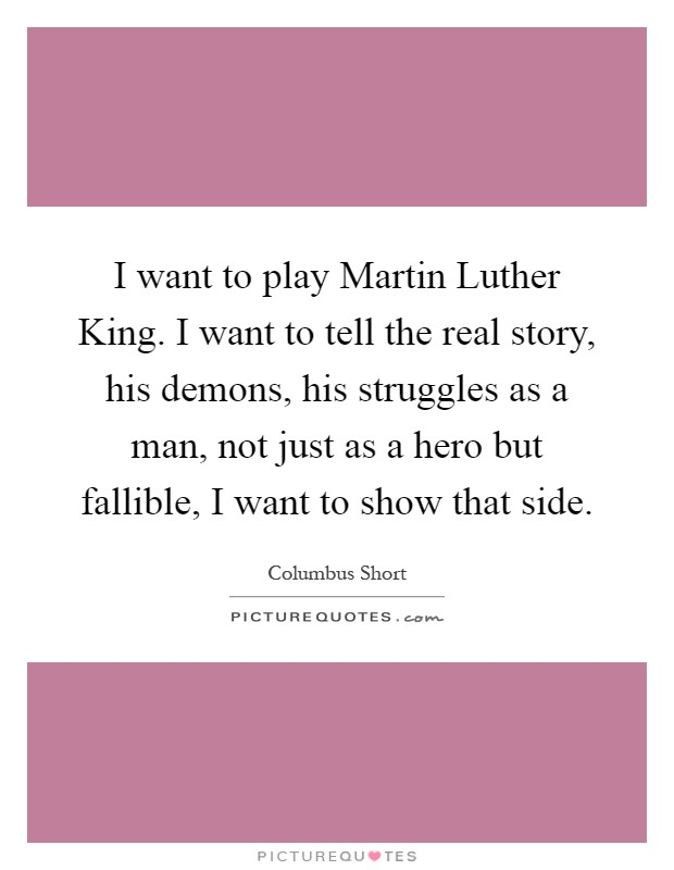 I want to play Martin Luther King. I want to tell the real story, his demons, his struggles as a man, not just as a hero but fallible, I want to show that side Picture Quote #1