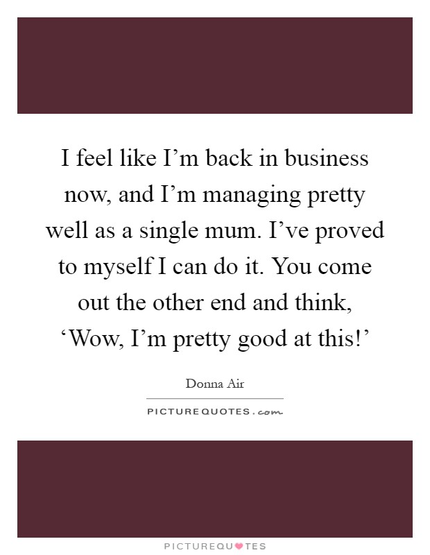 I feel like I'm back in business now, and I'm managing pretty well as a single mum. I've proved to myself I can do it. You come out the other end and think, 'Wow, I'm pretty good at this!' Picture Quote #1