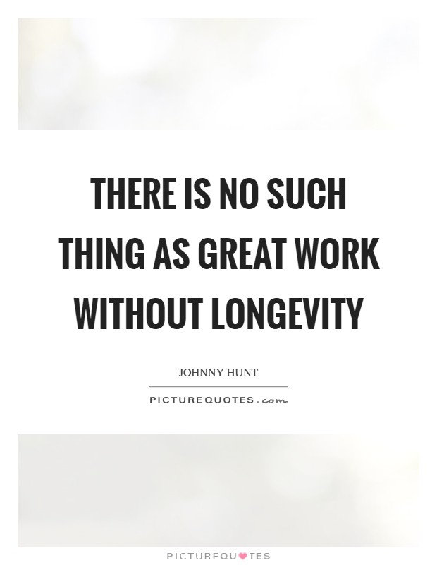 There is no such thing as great work without longevity Picture Quote #1