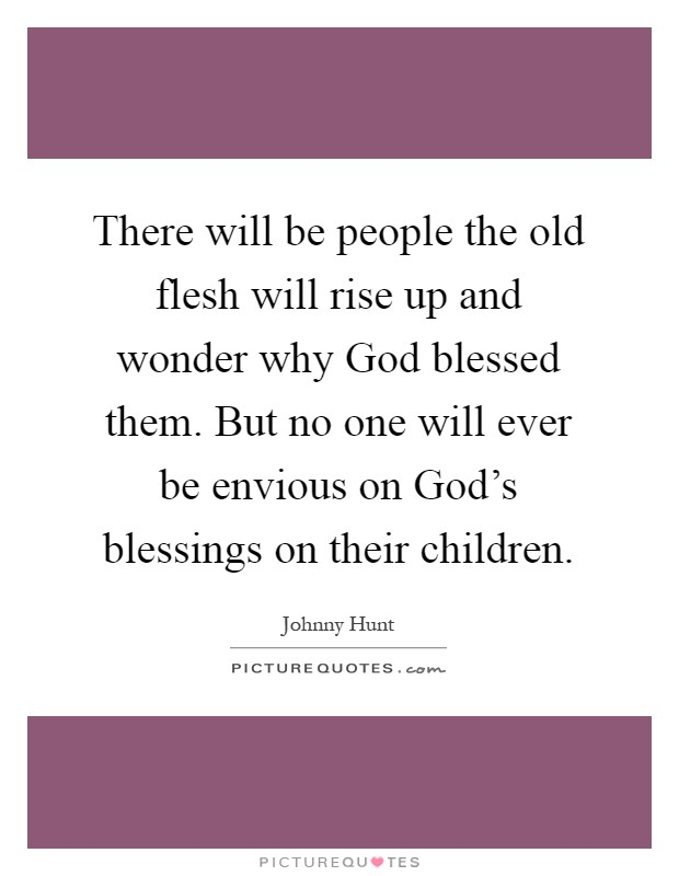 There will be people the old flesh will rise up and wonder why God blessed them. But no one will ever be envious on God's blessings on their children Picture Quote #1