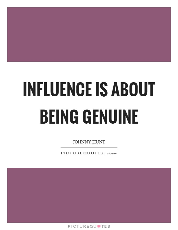 Influence is about being genuine Picture Quote #1