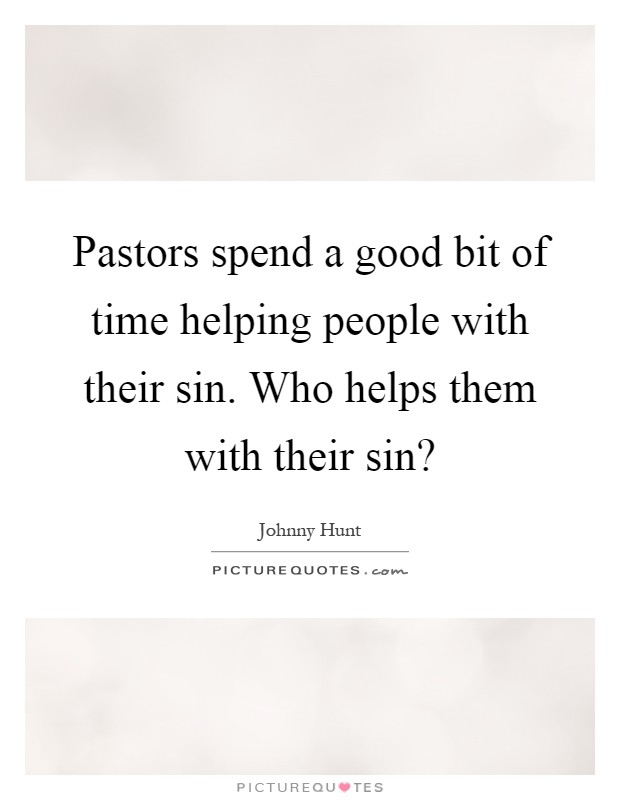 Pastors spend a good bit of time helping people with their sin. Who helps them with their sin? Picture Quote #1