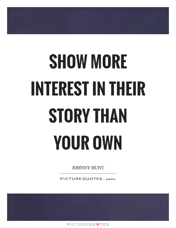 Show more interest in their story than your own Picture Quote #1