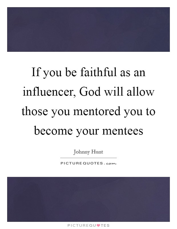 If you be faithful as an influencer, God will allow those you mentored you to become your mentees Picture Quote #1