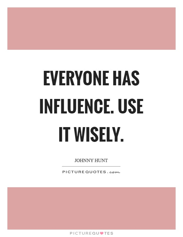 Everyone has influence. Use it wisely Picture Quote #1
