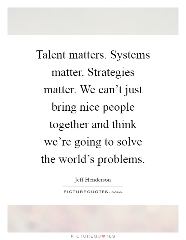 Talent matters. Systems matter. Strategies matter. We can't just bring nice people together and think we're going to solve the world's problems Picture Quote #1