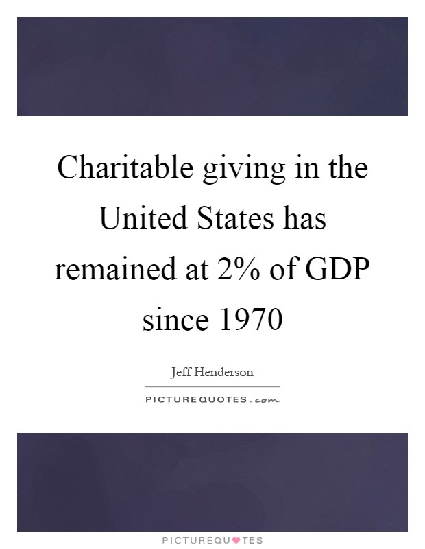 Charitable giving in the United States has remained at 2% of GDP since 1970 Picture Quote #1