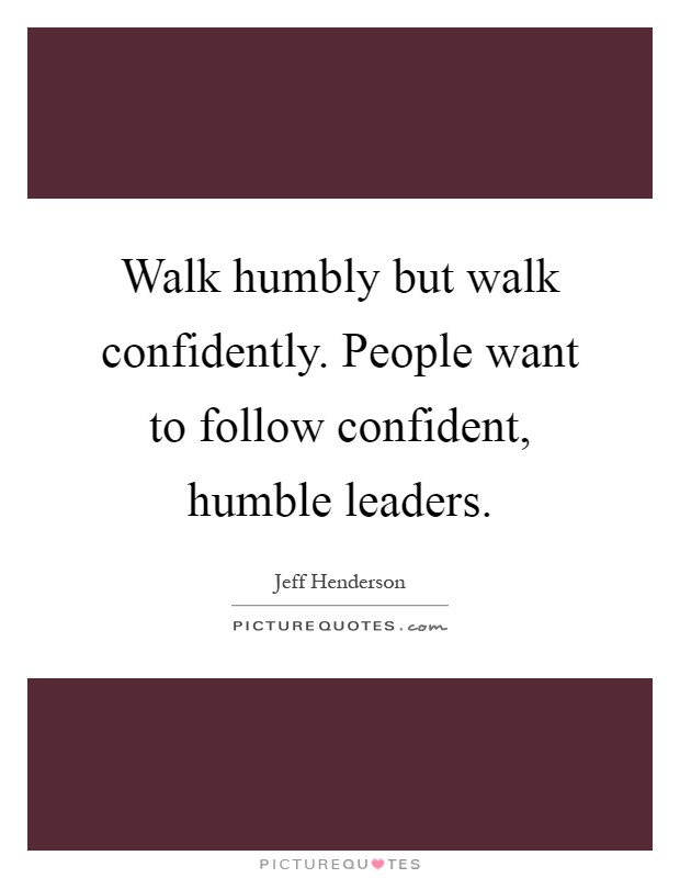 Walk humbly but walk confidently. People want to follow confident, humble leaders Picture Quote #1