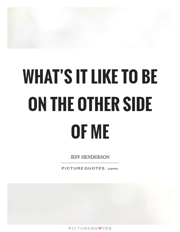 What's it like to be on the other side of me Picture Quote #1