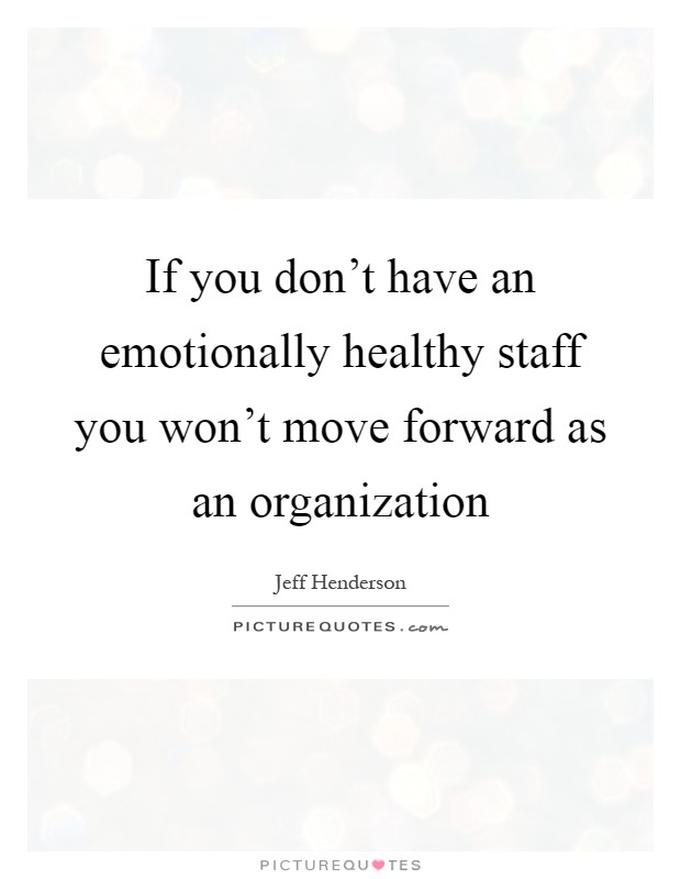 If you don't have an emotionally healthy staff you won't move forward as an organization Picture Quote #1
