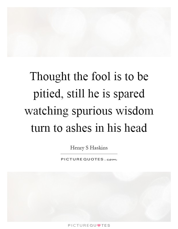 Thought the fool is to be pitied, still he is spared watching spurious wisdom turn to ashes in his head Picture Quote #1