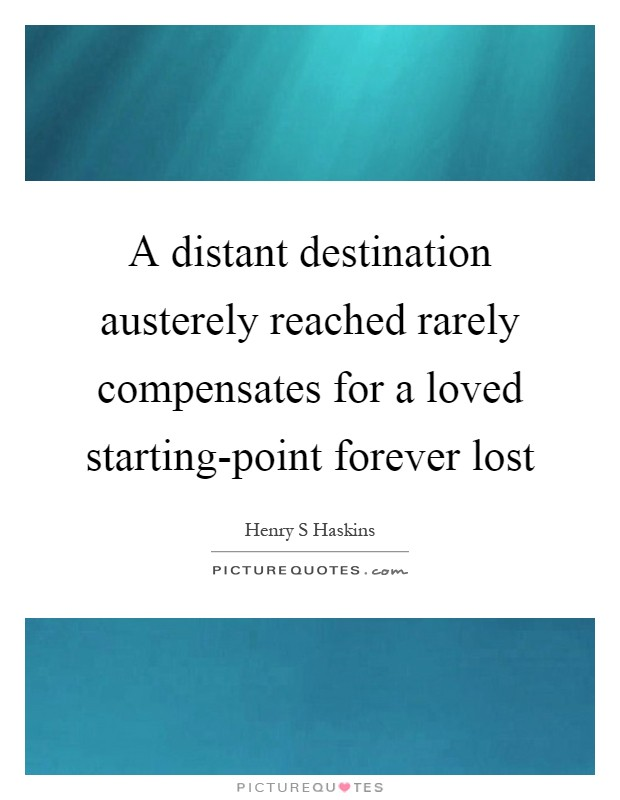 A distant destination austerely reached rarely compensates for a loved starting-point forever lost Picture Quote #1