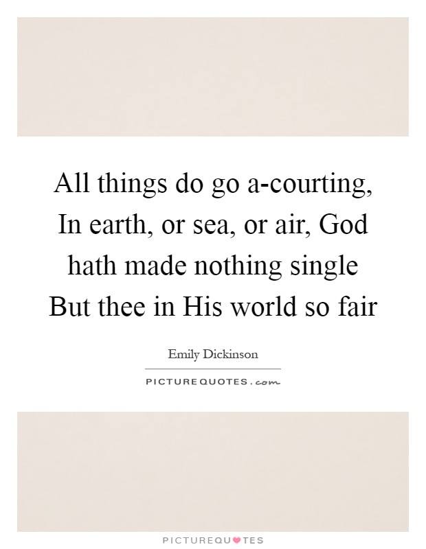 All things do go a-courting, In earth, or sea, or air, God hath made nothing single But thee in His world so fair Picture Quote #1