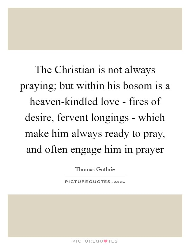 The Christian is not always praying; but within his bosom is a heaven-kindled love - fires of desire, fervent longings - which make him always ready to pray, and often engage him in prayer Picture Quote #1
