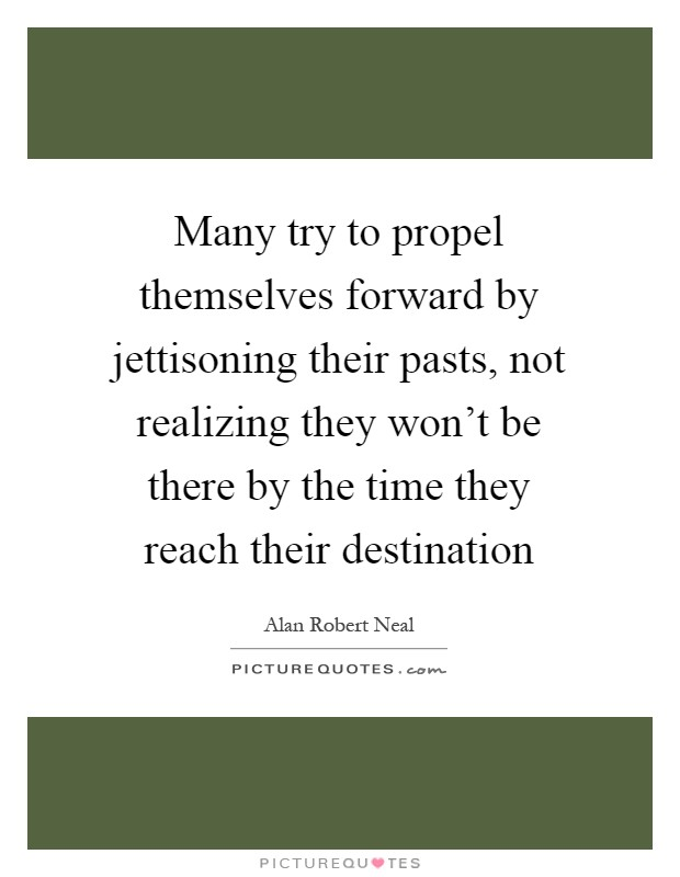 Many try to propel themselves forward by jettisoning their pasts, not realizing they won't be there by the time they reach their destination Picture Quote #1