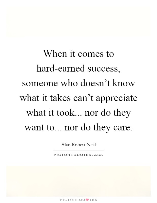 When it comes to hard-earned success, someone who doesn't know what it takes can't appreciate what it took... nor do they want to... nor do they care Picture Quote #1