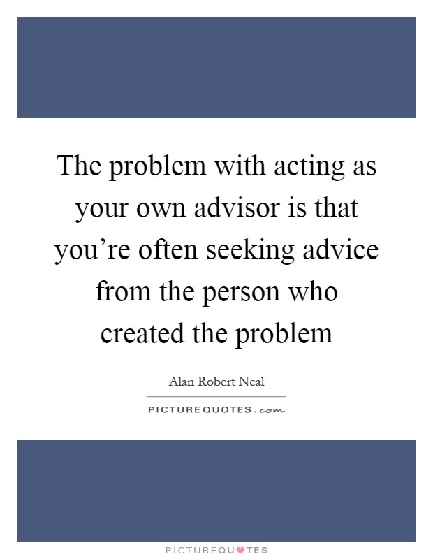 The problem with acting as your own advisor is that you're often seeking advice from the person who created the problem Picture Quote #1