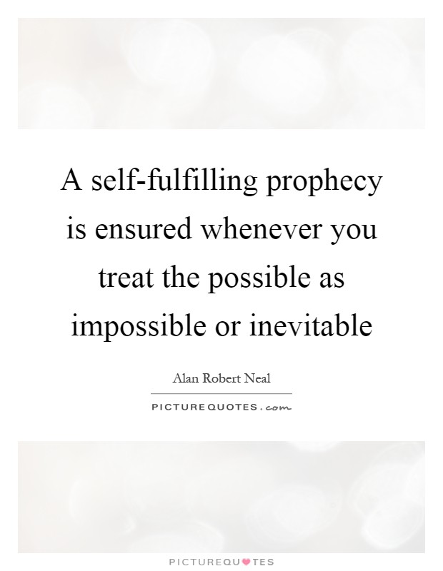 A self-fulfilling prophecy is ensured whenever you treat the possible as impossible or inevitable Picture Quote #1