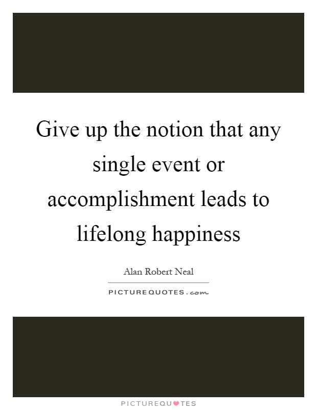 Give up the notion that any single event or accomplishment leads to lifelong happiness Picture Quote #1