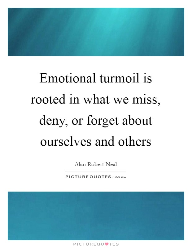 Emotional turmoil is rooted in what we miss, deny, or forget about ourselves and others Picture Quote #1