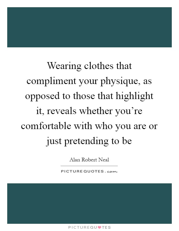 Wearing clothes that compliment your physique, as opposed to those that highlight it, reveals whether you're comfortable with who you are or just pretending to be Picture Quote #1