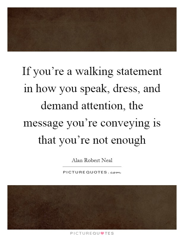 If you're a walking statement in how you speak, dress, and demand attention, the message you're conveying is that you're not enough Picture Quote #1