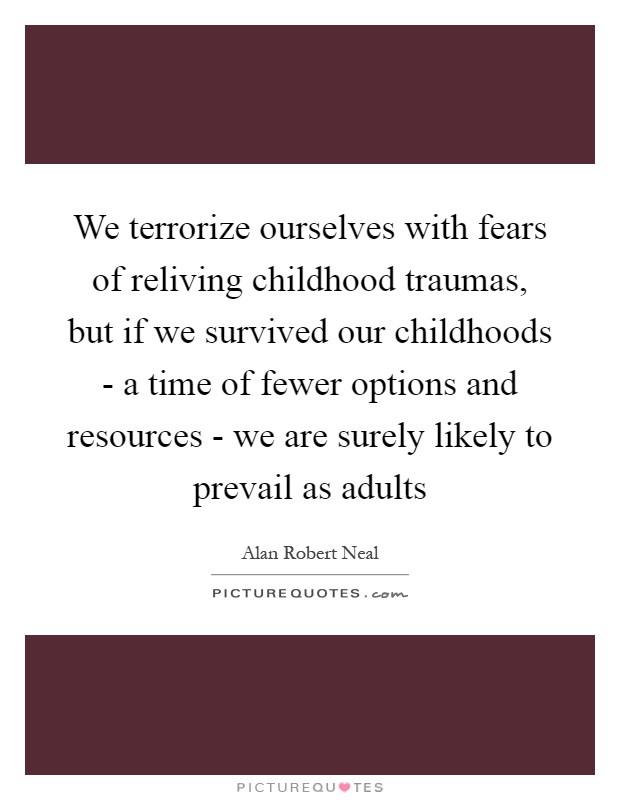 We terrorize ourselves with fears of reliving childhood traumas, but if we survived our childhoods - a time of fewer options and resources - we are surely likely to prevail as adults Picture Quote #1