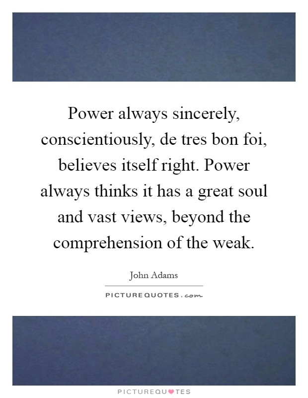 Power always sincerely, conscientiously, de tres bon foi, believes itself right. Power always thinks it has a great soul and vast views, beyond the comprehension of the weak Picture Quote #1
