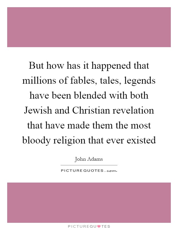 But how has it happened that millions of fables, tales, legends have been blended with both Jewish and Christian revelation that have made them the most bloody religion that ever existed Picture Quote #1